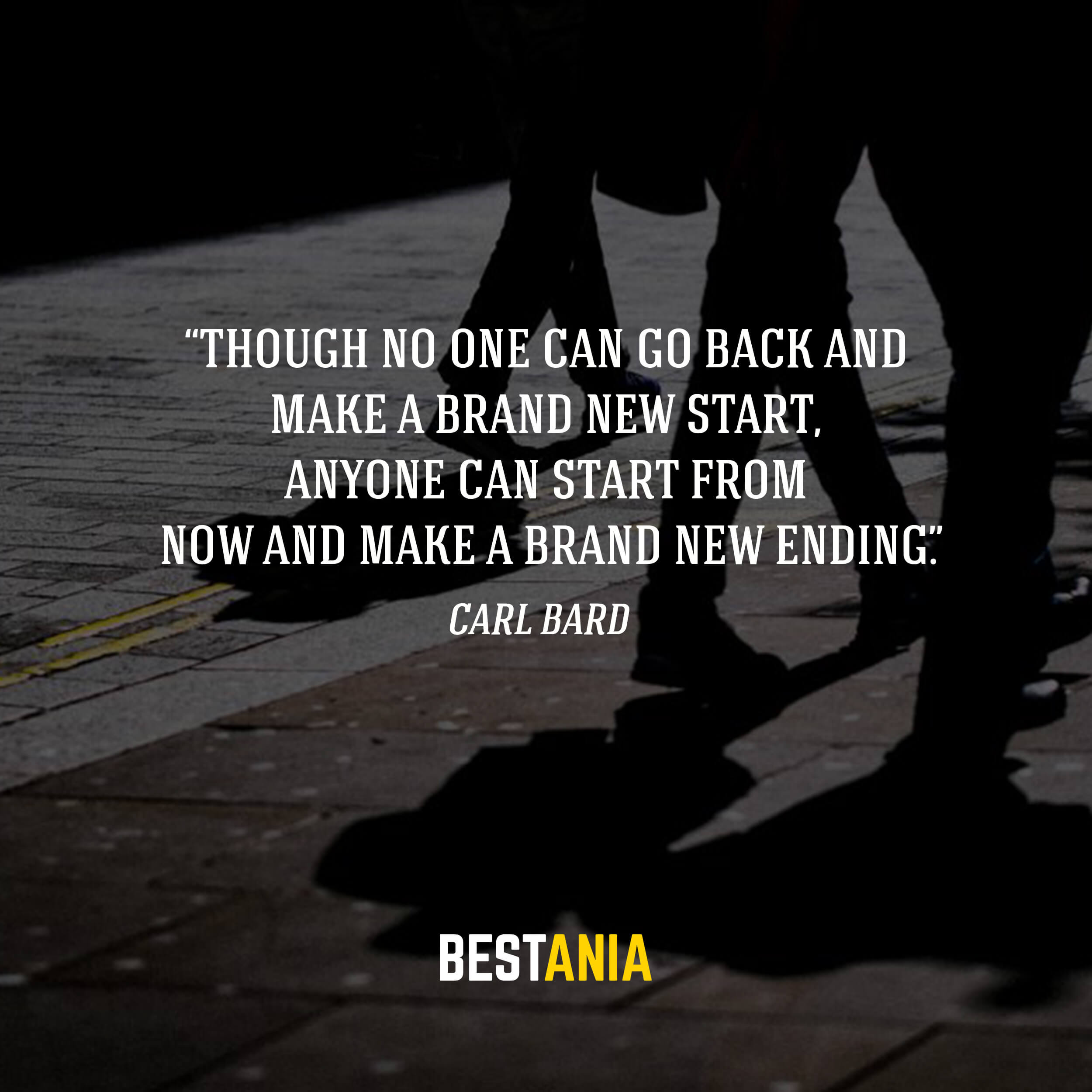 """Though no one can go back and make a brand new start, anyone can start from now and make a brand new ending."" – Carl Bard"