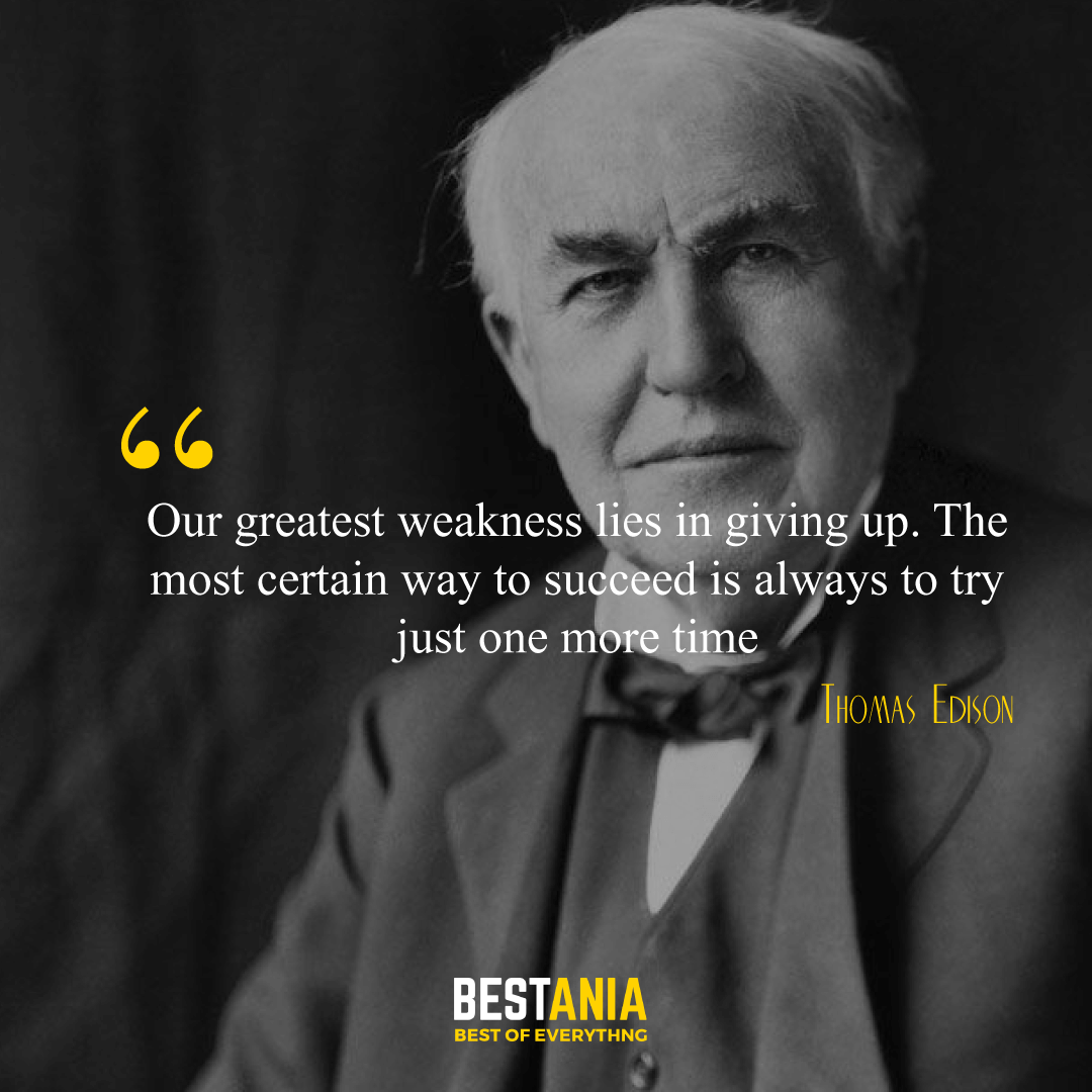 """Our greatest weakness lies in giving up. The most certain way to succeed is always to try just one more time."" Thomas Edison,"