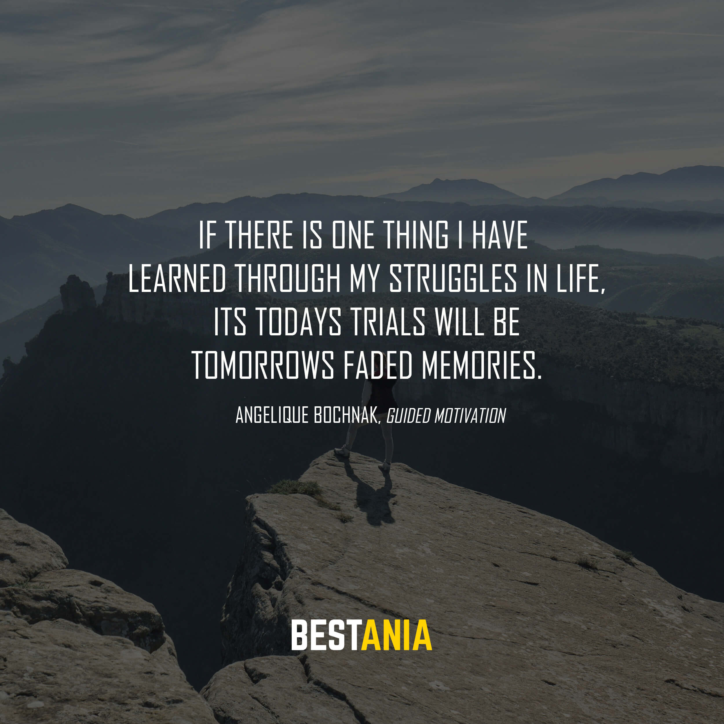 """""""If there is one thing I have learned through my struggles in life, its todays trials will be tomorrows faded memories."""" Angelique Bochnak, Guided Motivation"""