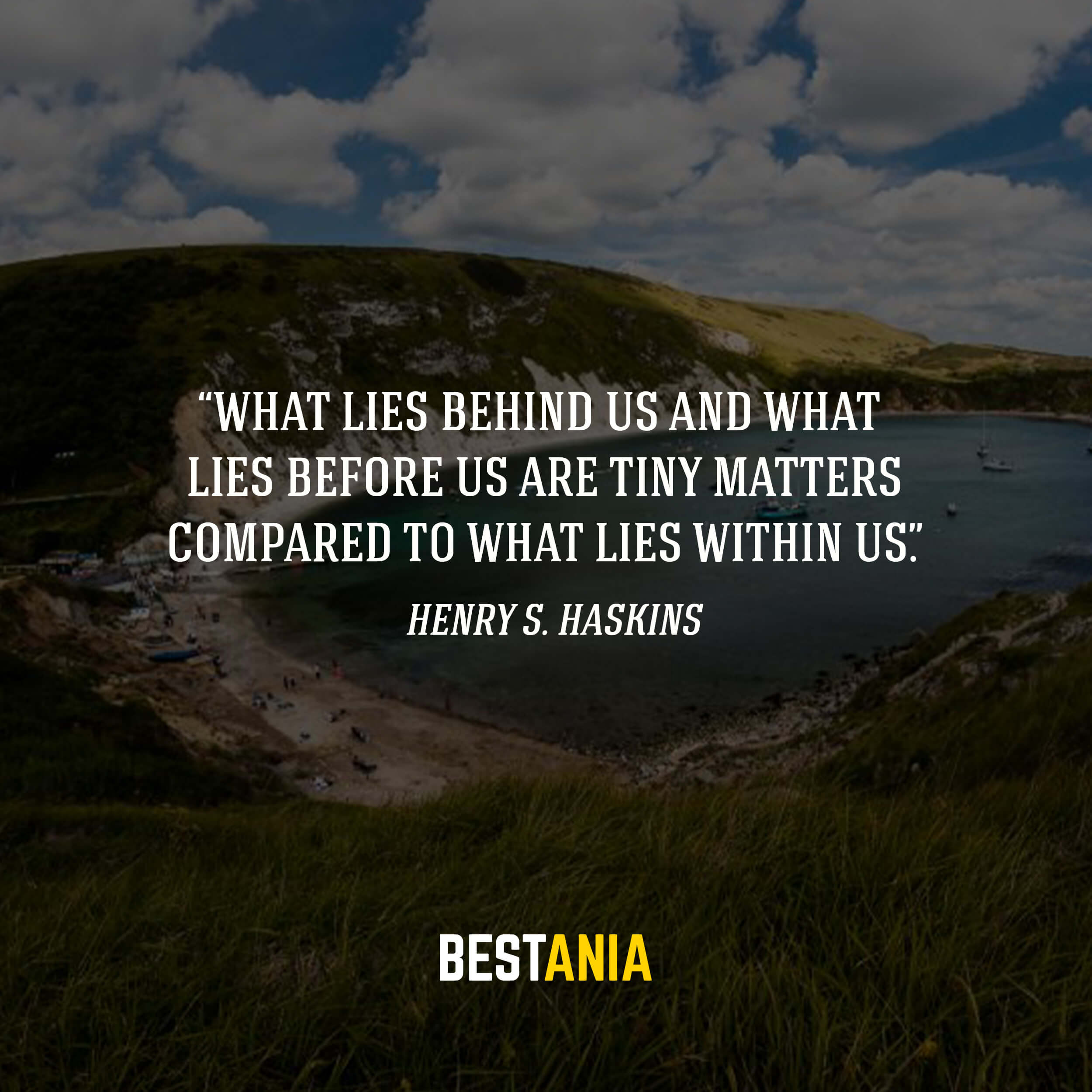"""What lies behind us and what lies before us are tiny matters compared to what lies within us."" – Henry S. Haskins"