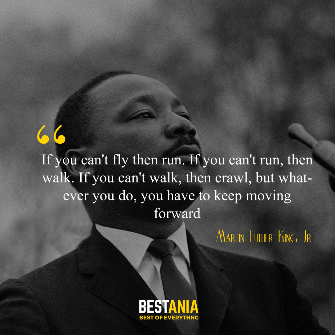 """If you can't fly then run. If you can't run, then walk. If you can't walk, then crawl, but whatever you do, you have to keep moving forward."" Martin Luther King Jr.,"