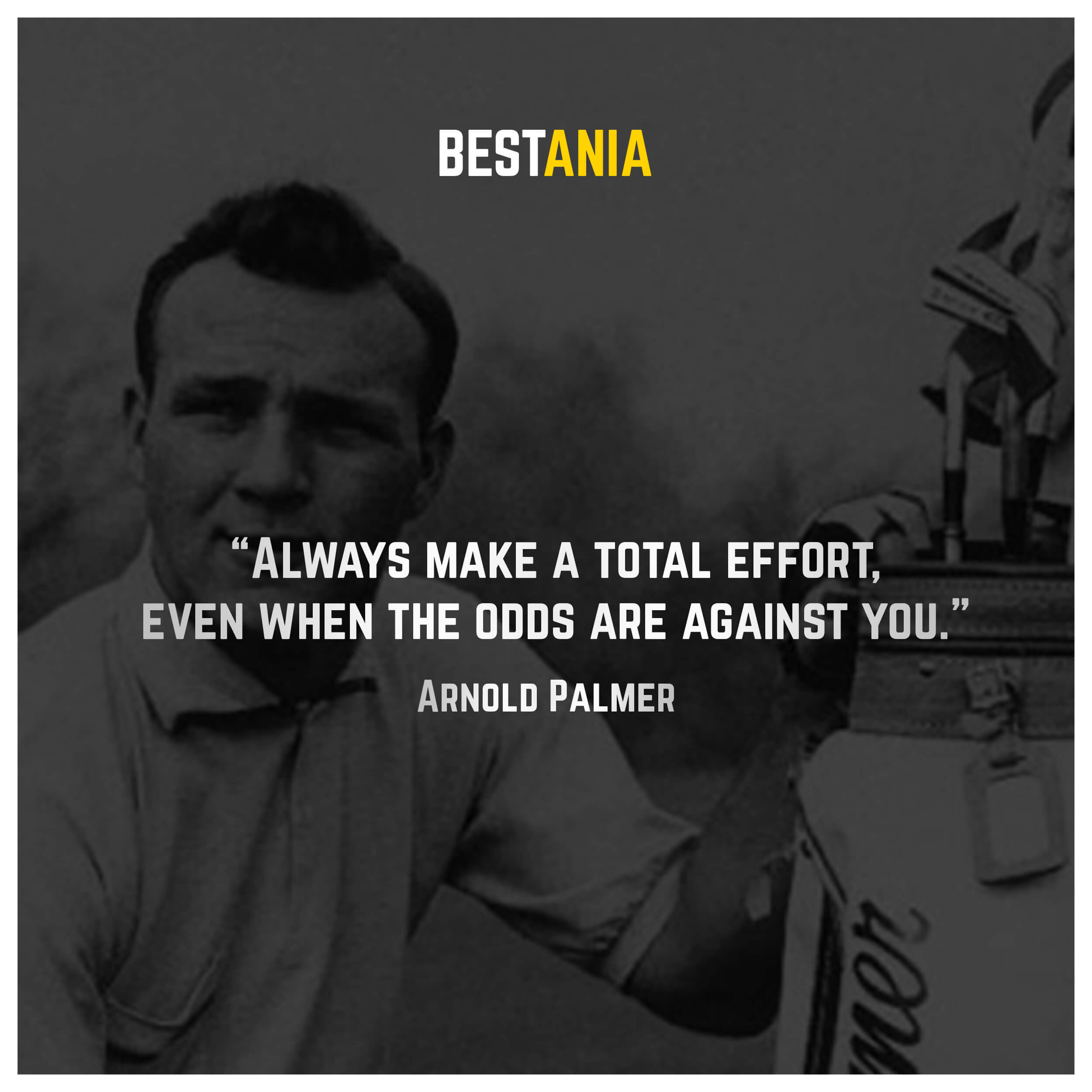"""""""Always make a total effort, even when the odds are against you."""" – Arnold Palmer"""