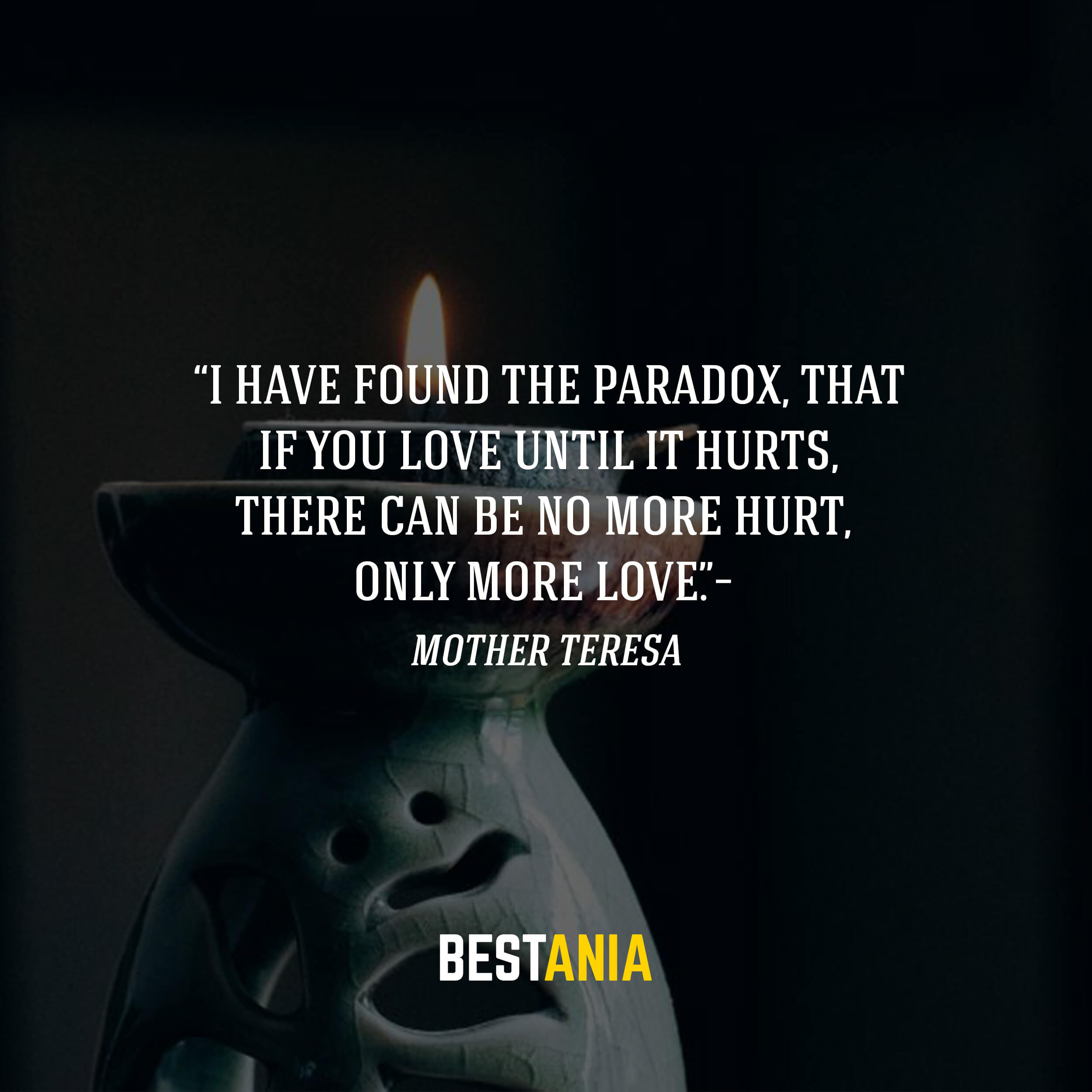 """I have found the paradox, that if you love until it hurts, there can be no more hurt, only more love.""– Mother Teresa"
