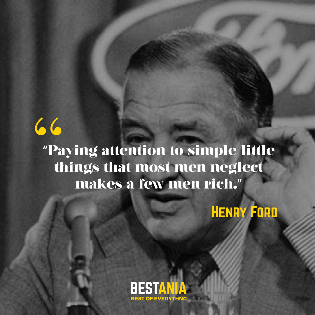 """Paying attention to simple little things that most men neglect makes a few men rich."" – Henry Ford"