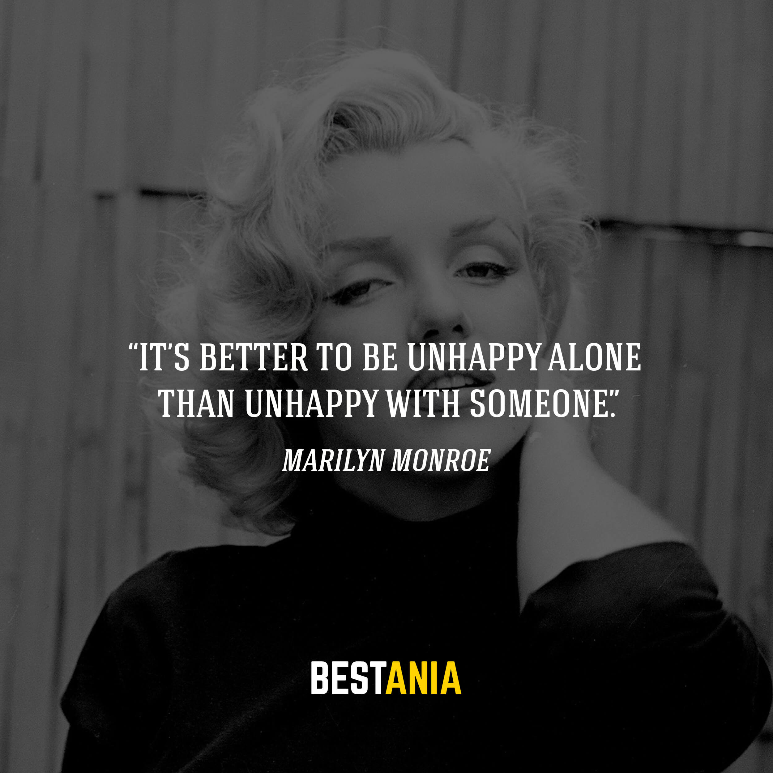 """It's better to be unhappy alone than unhappy with someone.""– Marilyn Monroe"