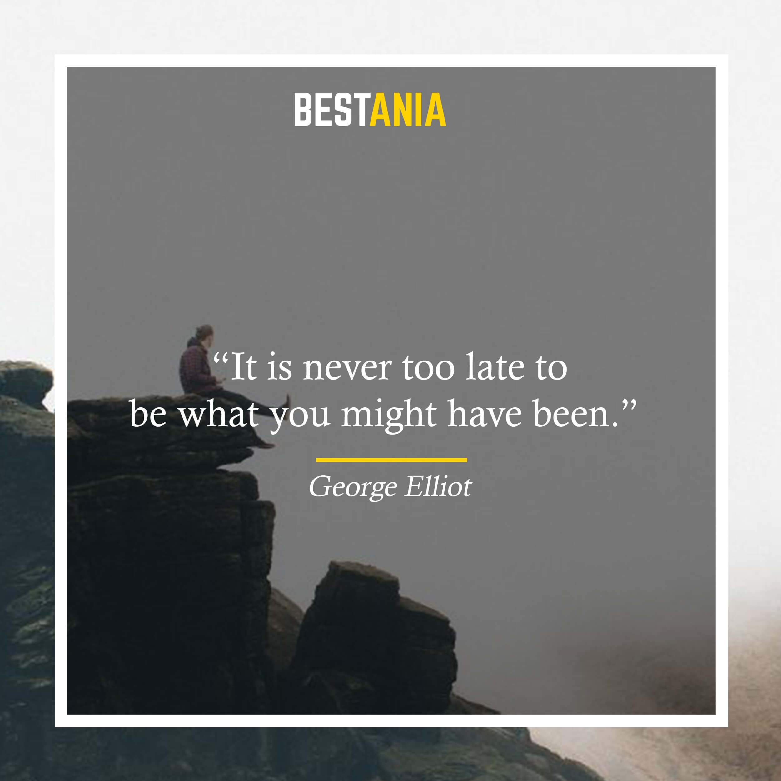 """It is never too late to be what you might have been."" – George Elliot"
