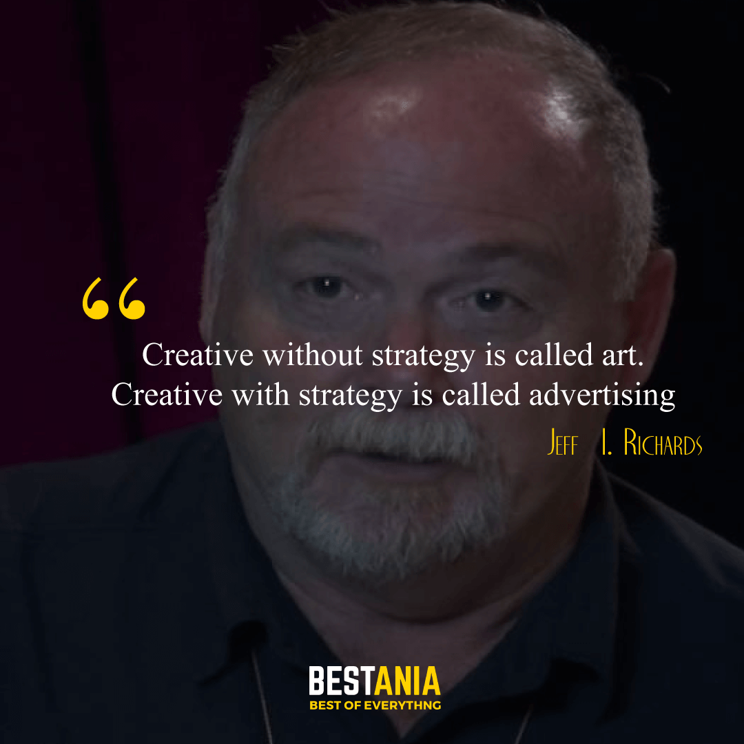 """Creative without strategy is called art. Creative with strategy is called advertising."" – Jeff  I. Richards"