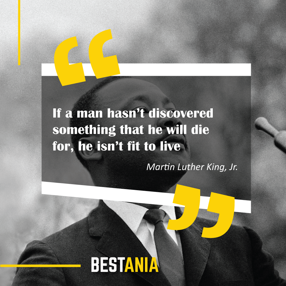 ".""If a man hasn't discovered something that he will die for, he isn't fit to live."" – Martin Luther King, Jr. ""Freedom is never free."" – Anonymous"