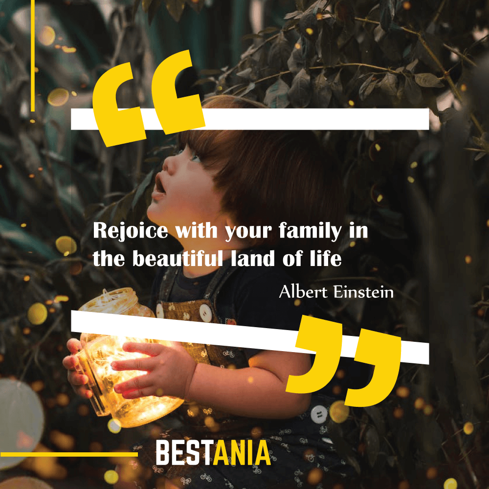 """""""Rejoice with your family in the beautiful land of life."""" Albert Einstein\"""
