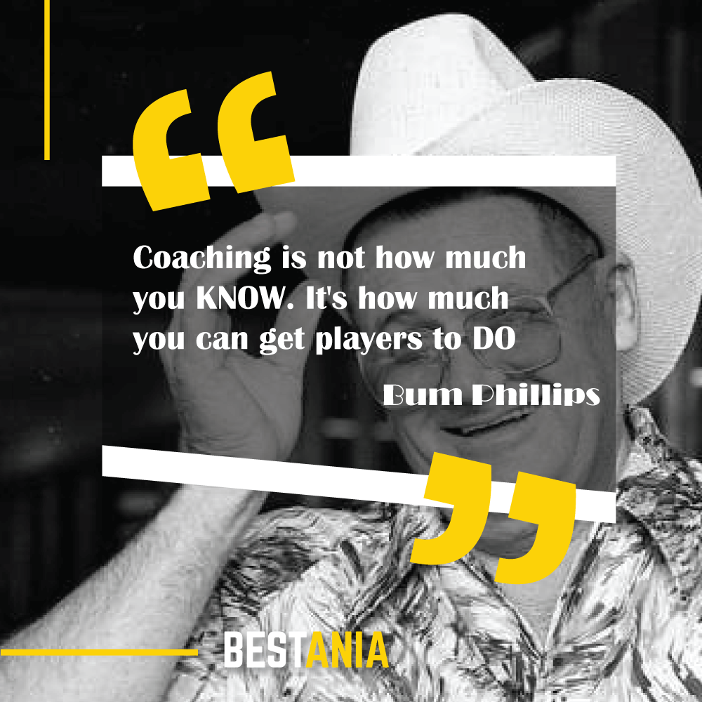 """""""Coaching is not how much you KNOW. It's how much you can get players to DO."""" - Bum Phillips"""