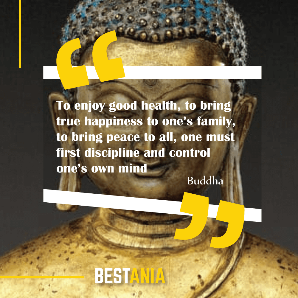 """""""To enjoy good health, to bring true happiness to one's family, to bring peace to all, one must first discipline and control one's own mind."""" Buddha"""