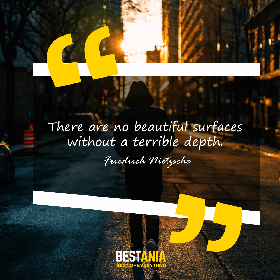 There are no beautiful surfaces without a terrible depth. Friedrich Nietzsche