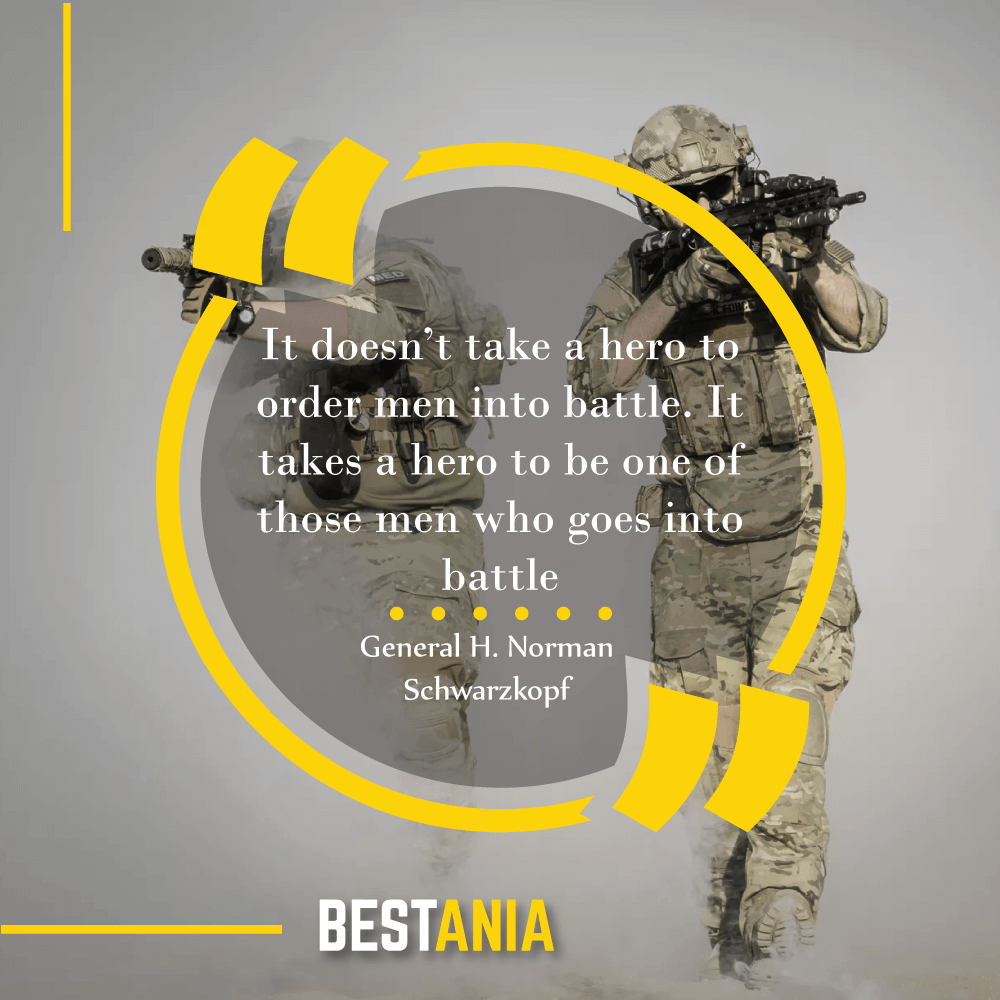 """It doesn't take a hero to order men into battle. It takes a hero to be one of those men who goes into battle."" — General H. Norman Schwarzkopf"