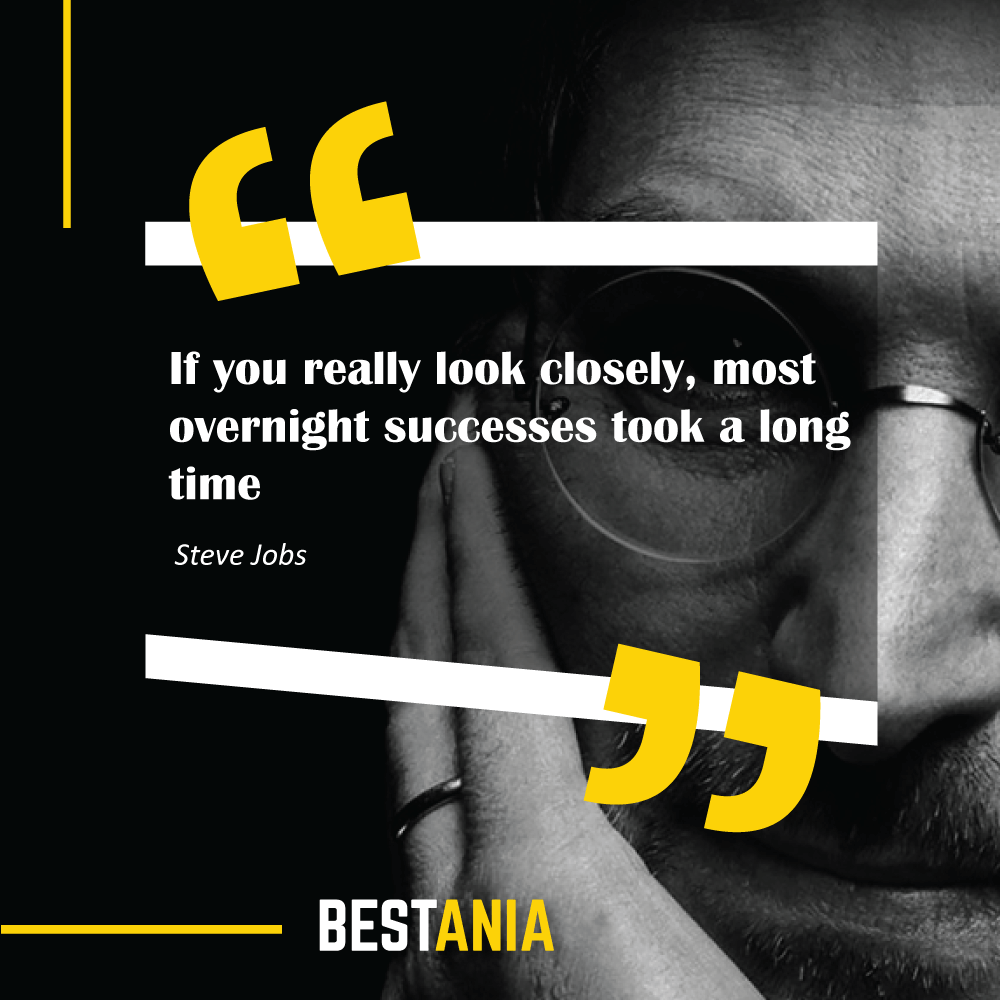 """If you really look closely, most overnight successes took a long time."" Steve Jobs"