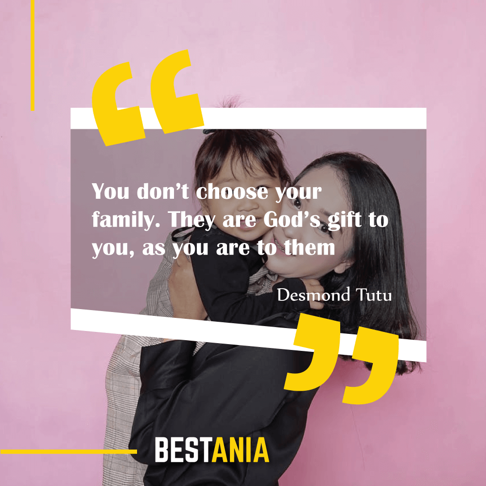 """""""You don't choose your family. They are God's gift to you, as you are to them."""" Desmond Tutu"""