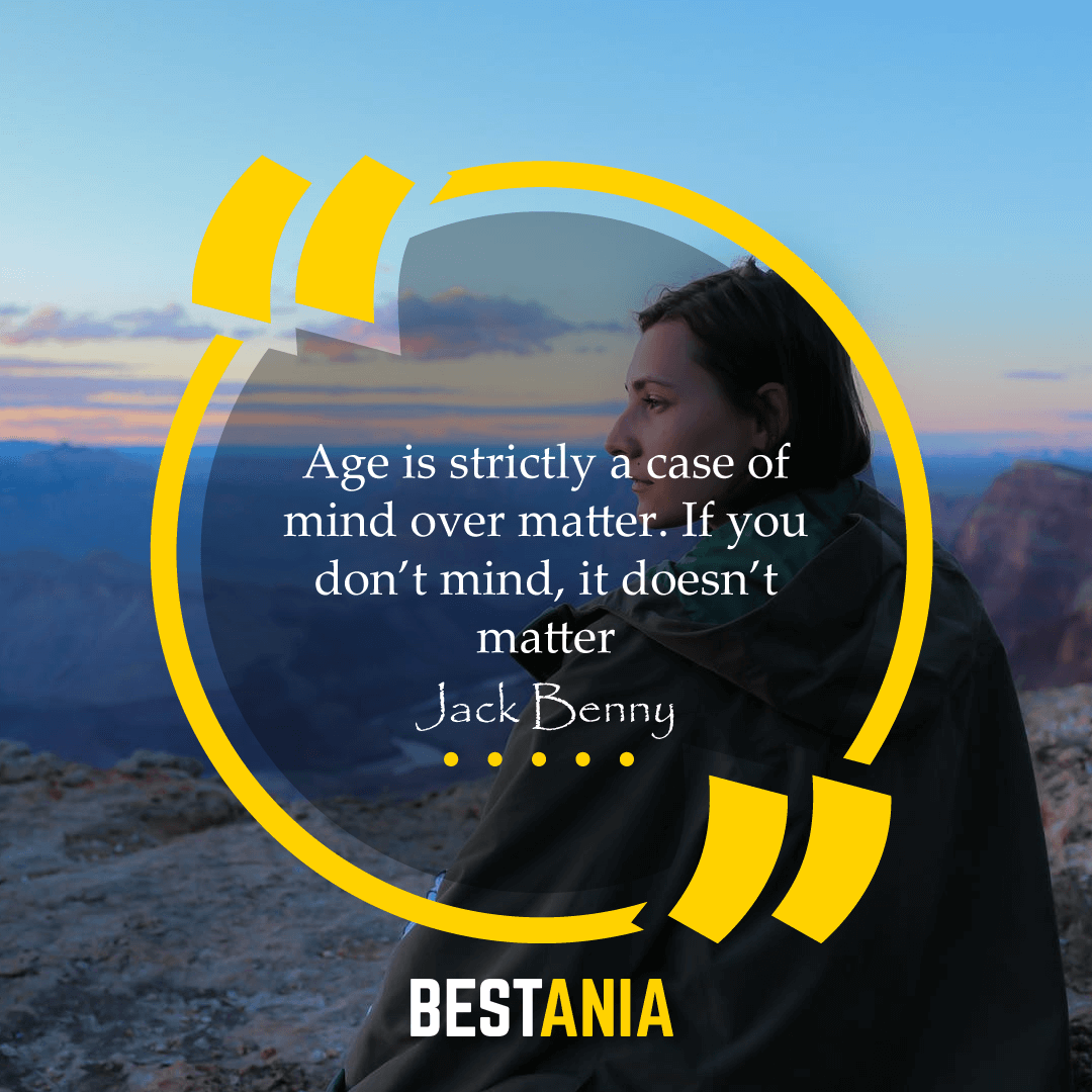 """Age is strictly a case of mind over matter. If you don't mind, it doesn't matter,"" – Jack Benny"