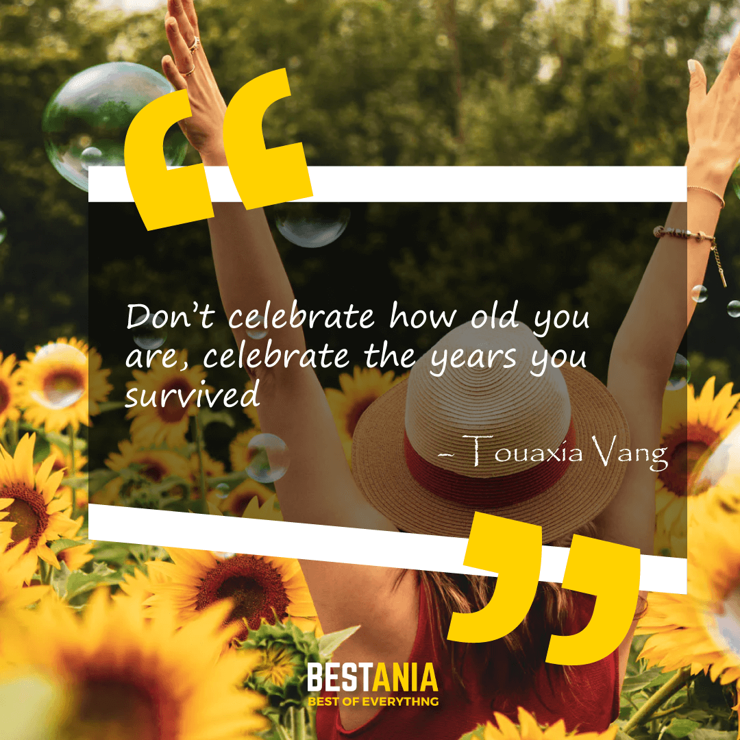 """Don't celebrate how old you are, celebrate the years you survived."" – Touaxia Vang"