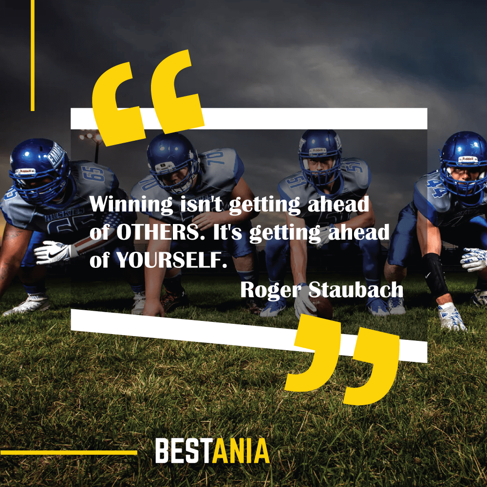 """""""Winning isn't getting ahead of OTHERS. It's getting ahead of YOURSELF.""""--Roger Staubach, Dallas Cowboys"""