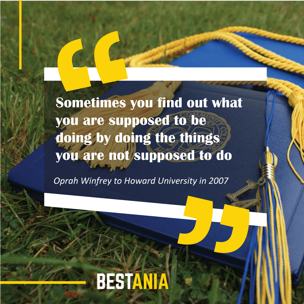 Sometimes you find out what you are supposed to be doing by doing the things you are not supposed to do. Oprah Winfrey to Howard University in 2007