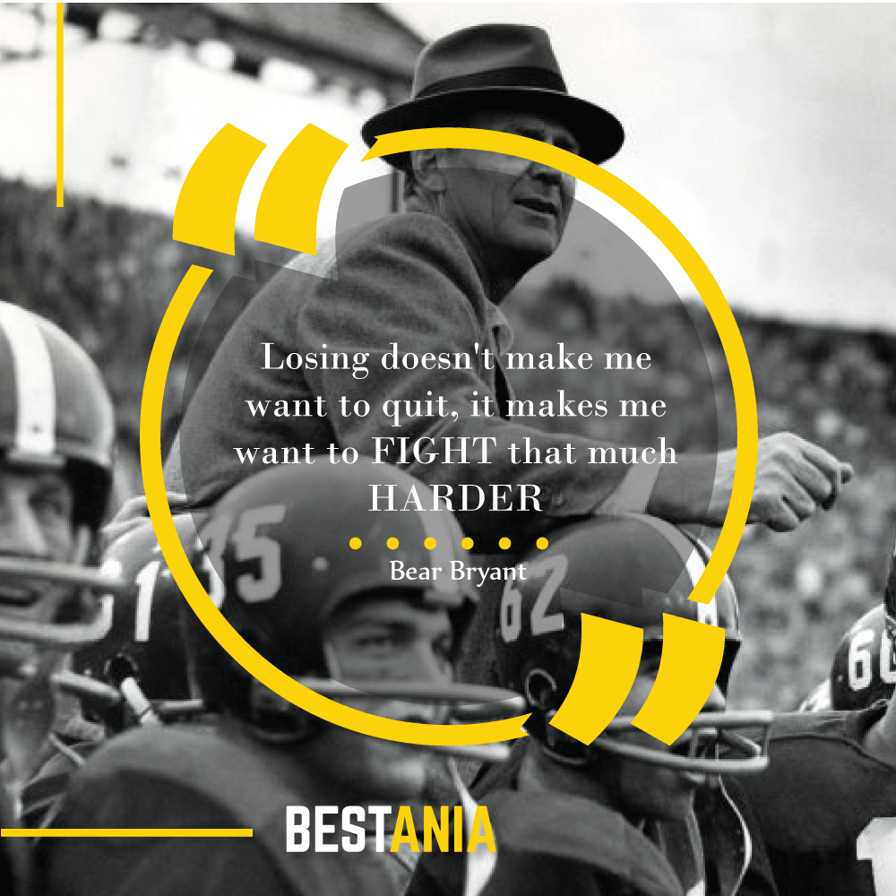 """""""Losing doesn't make me want to quit, it makes me want to FIGHT that much HARDER""""--Bear Bryant, University of Alabama"""