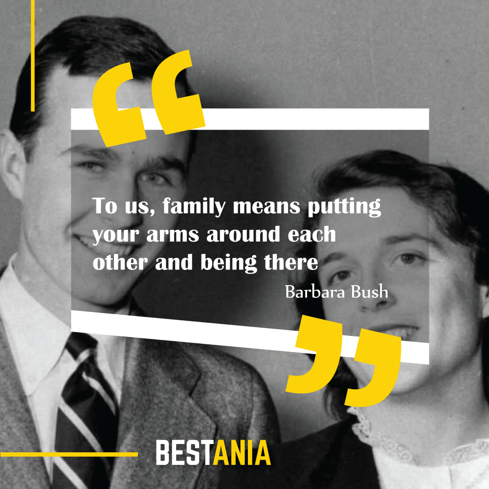 """""""To us, family means putting your arms around each other and being there."""" Barbara Bush"""