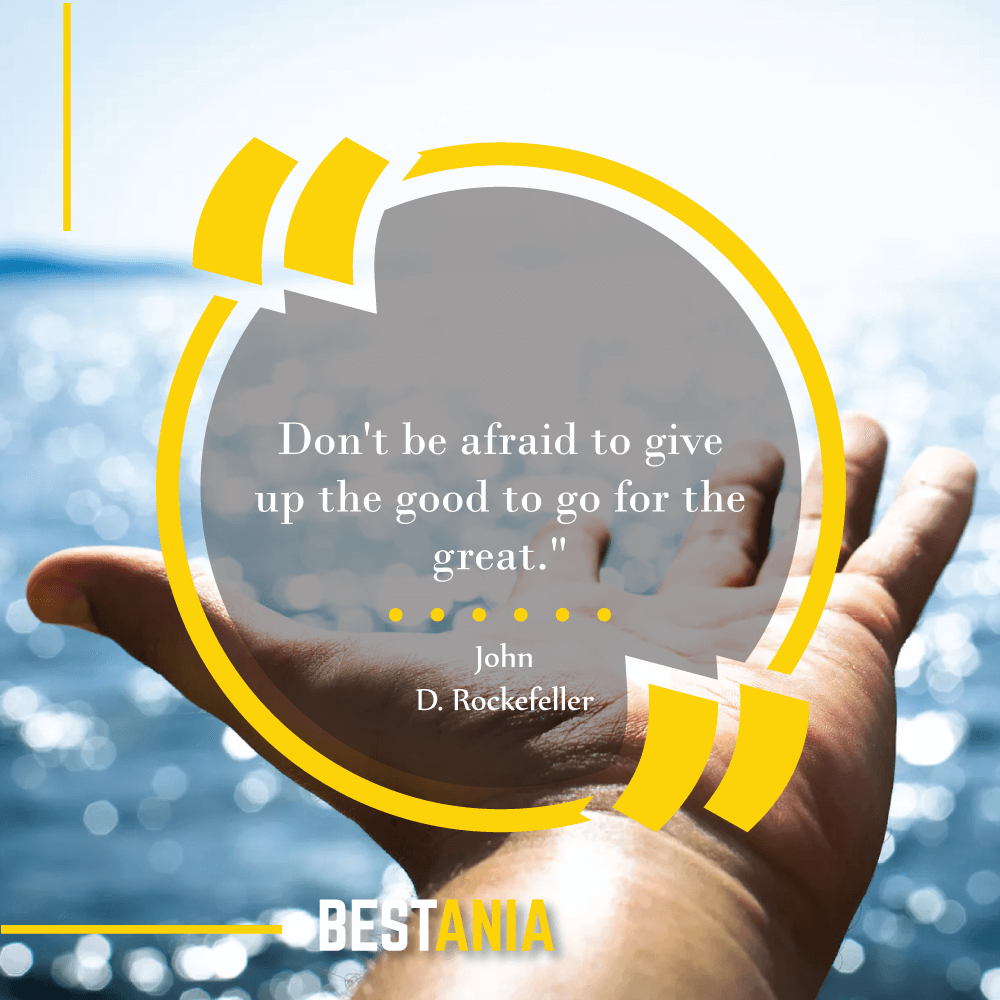 """Don't be afraid to give up the good to go for the great."" --John D. Rockefeller"