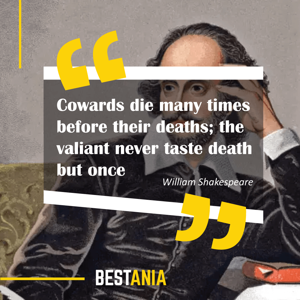 """Cowards die many times before their deaths; the valiant never taste death but once."" – William Shakespeare (""Julius Caesar"")"