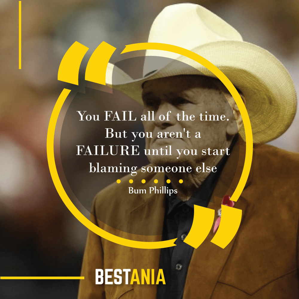 """""""You FAIL all of the time. But you aren't a FAILURE until you start blaming someone else""""--Bum Phillips, Houston Texans"""