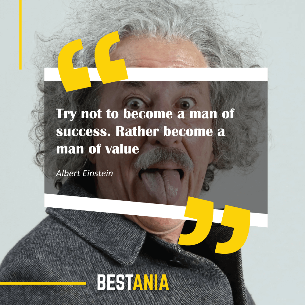 """Try not to become a man of success. Rather become a man of value."" Albert Einstein"