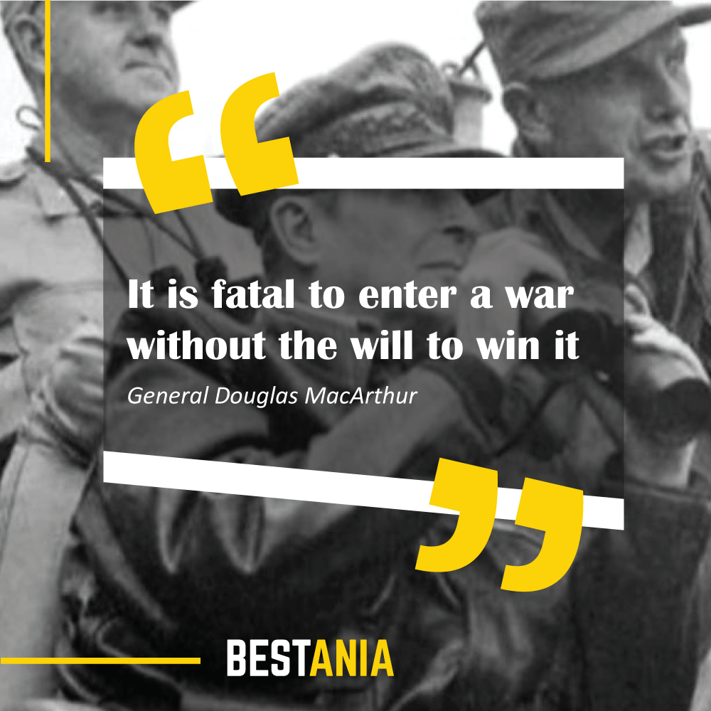 """It is fatal to enter a war without the will to win it."" – General Douglas MacArthur"