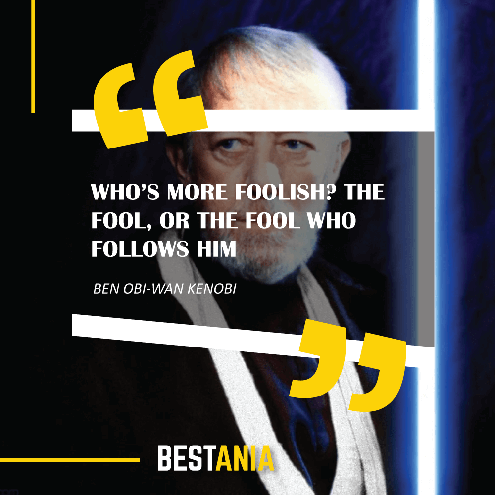 """WHO'S MORE FOOLISH? THE FOOL, OR THE FOOL WHO FOLLOWS HIM?"" – BEN OBI-WAN KENOBI"