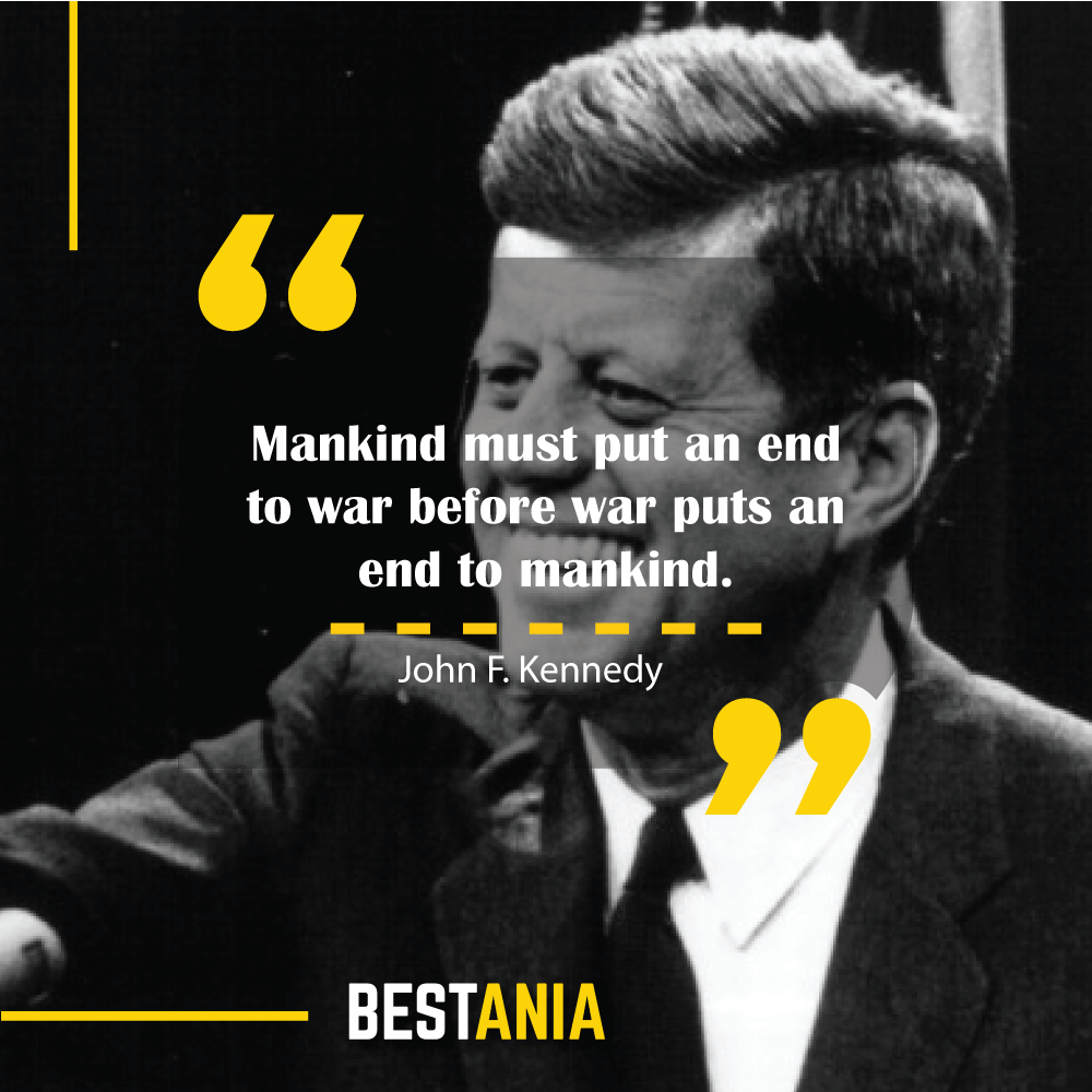 """""""Mankind must put an end to war before war puts an end to mankind."""" – John F. Kennedy"""