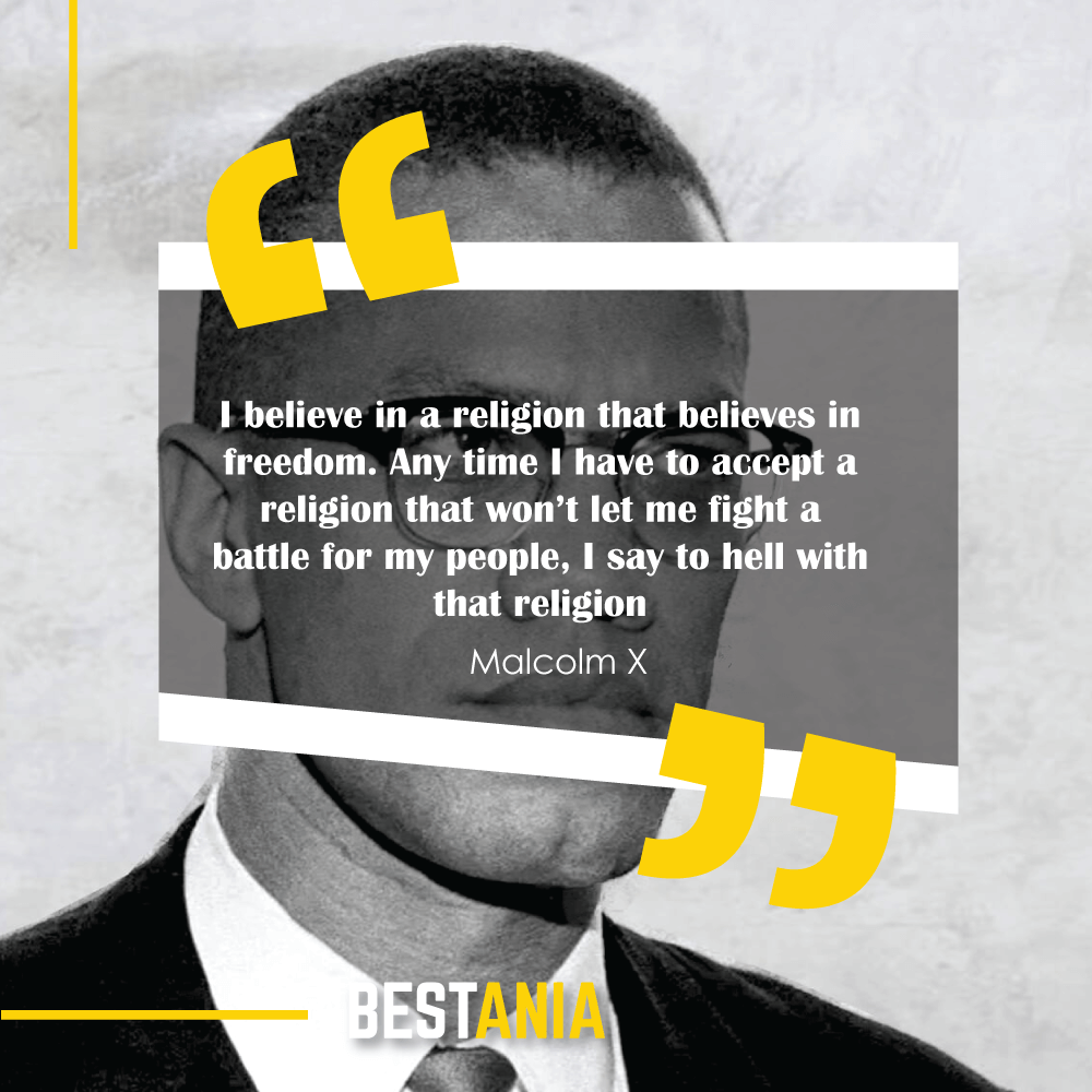 I believe in a religion that believes in freedom. Any time I have to accept a religion that won't let me fight a battle for my people, I say to hell with that religion. – Malcolm X