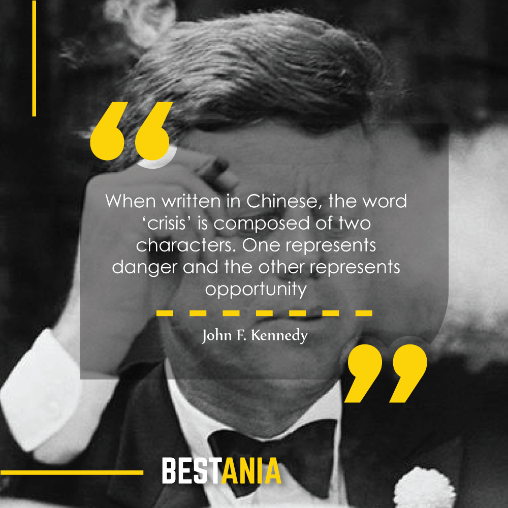 """""""When written in Chinese, the word 'crisis' is composed of two characters. One represents danger and the other represents opportunity."""" – John F. Kennedy"""