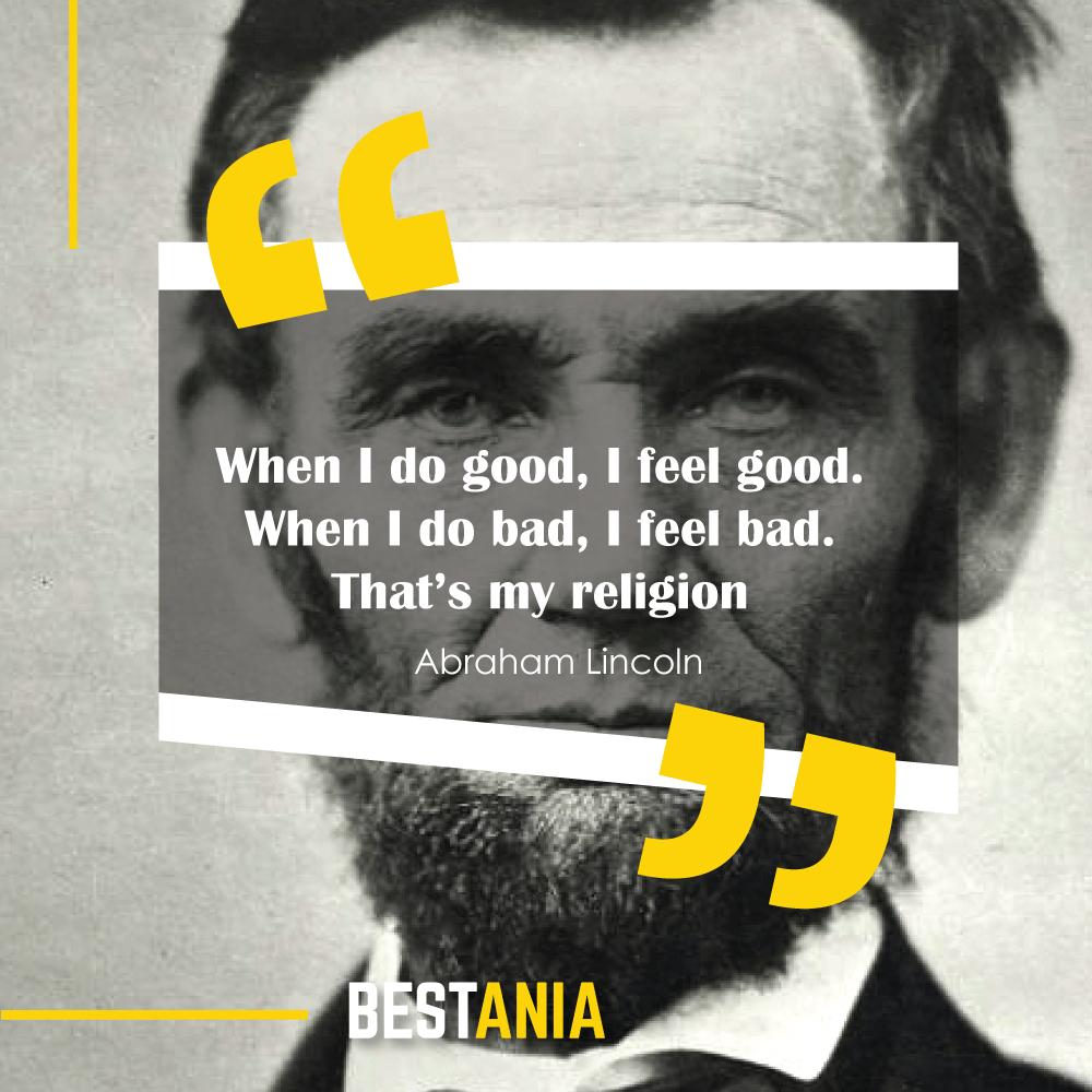 When I do good, I feel good. When I do bad, I feel bad. That's my religion. – Abraham Lincoln