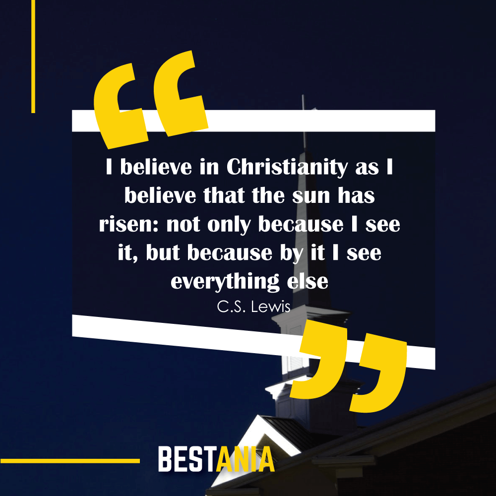 I believe in Christianity as I believe that the sun has risen: not only because I see it, but because by it I see everything else. – C.S. Lewis