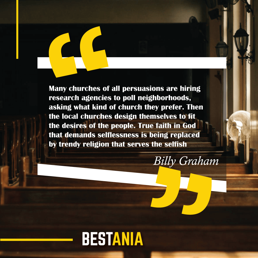 Many churches of all persuasions are hiring research agencies to poll neighborhoods, asking what kind of church they prefer. Then the local churches design themselves to fit the desires of the people. True faith in God that demands selflessness is being replaced by trendy religion that serves the selfish. Billy Graham