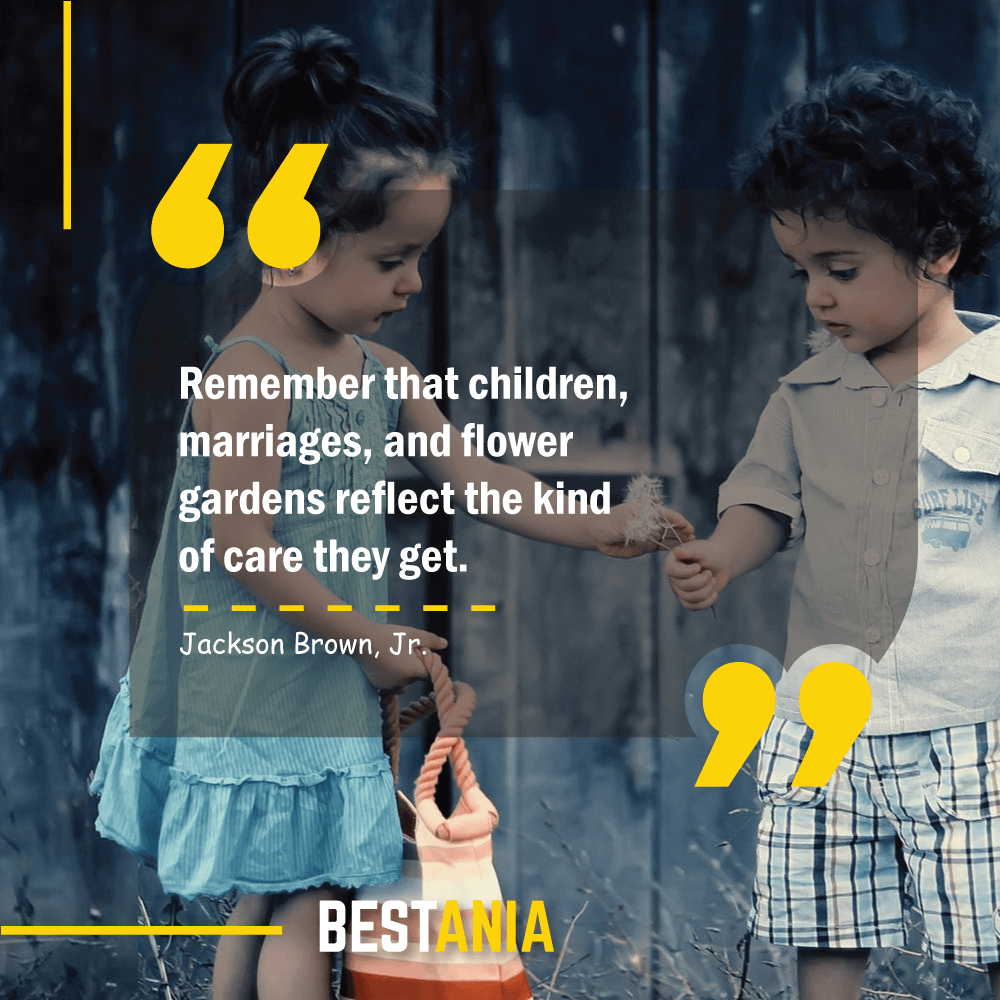 Remember that children, marriages, and flower gardens reflect the kind of care they get. H. Jackson Brown, Jr.