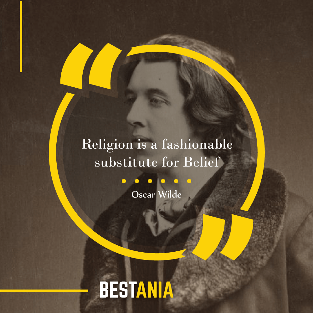 Religion is a fashionable substitute for Belief. – Oscar Wilde