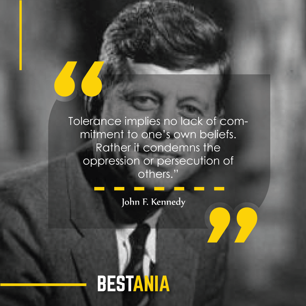 """""""Tolerance implies no lack of commitment to one's own beliefs. Rather it condemns the oppression or persecution of others."""" – John F. Kennedy"""