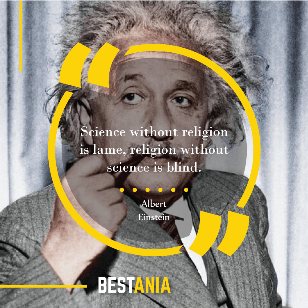 Science without religion is lame, religion without science is blind. – Albert Einstein