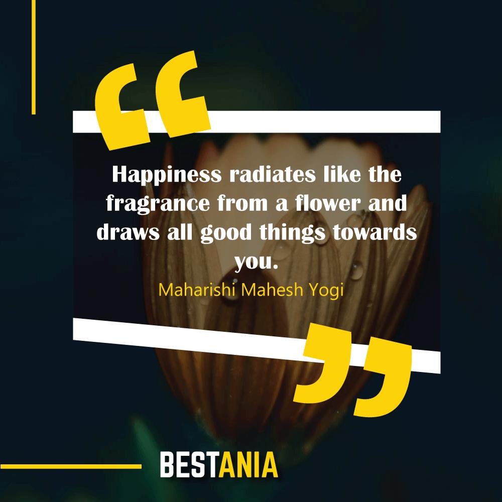 Happiness radiates like the fragrance from a flower and draws all good things towards you. Maharishi Mahesh Yogi