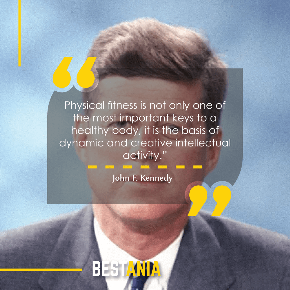 """""""Physical fitness is not only one of the most important keys to a healthy body, it is the basis of dynamic and creative intellectual activity."""" – John F. Kennedy"""