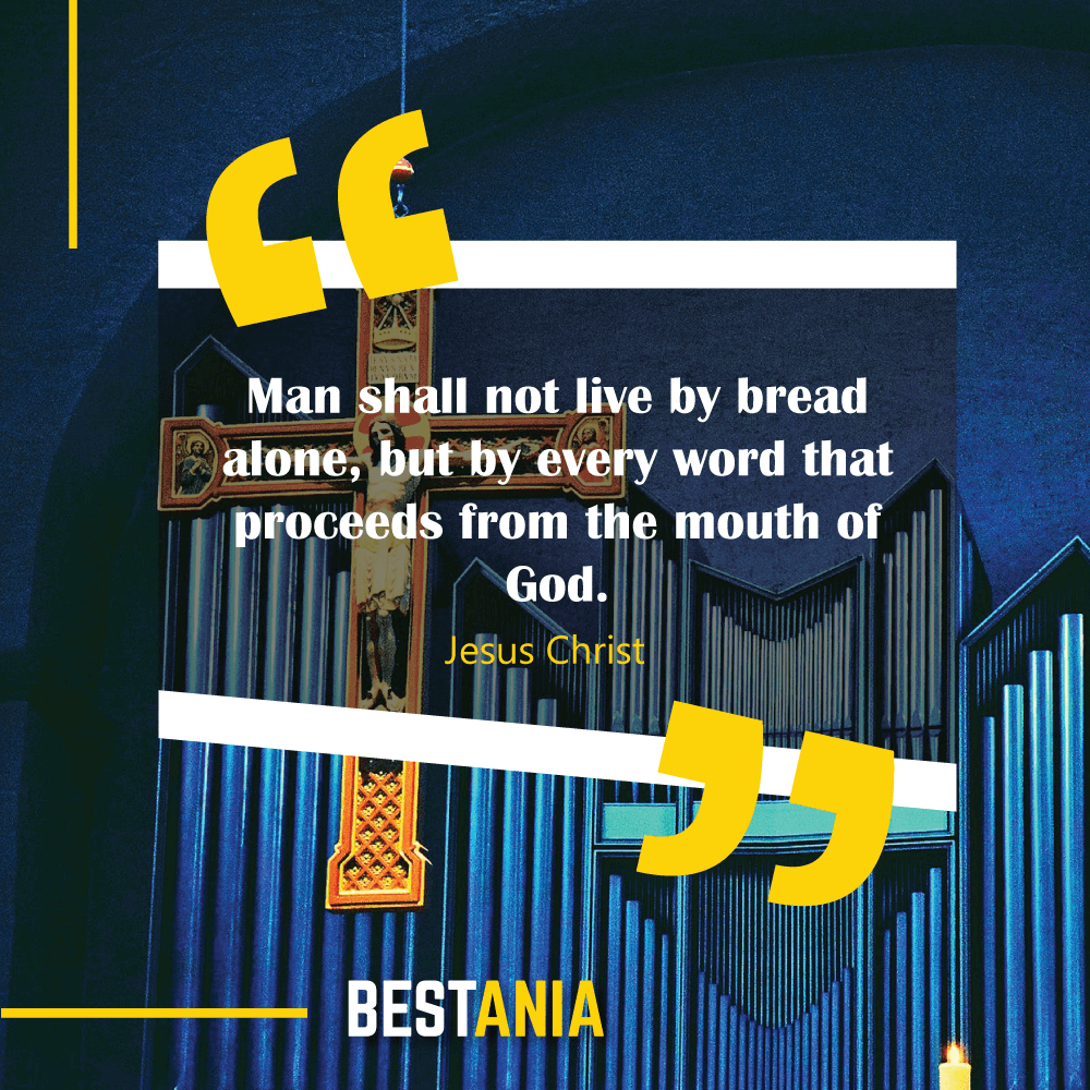 Man shall not live by bread alone, but by every word that proceeds from the mouth of God. Jesus Christ