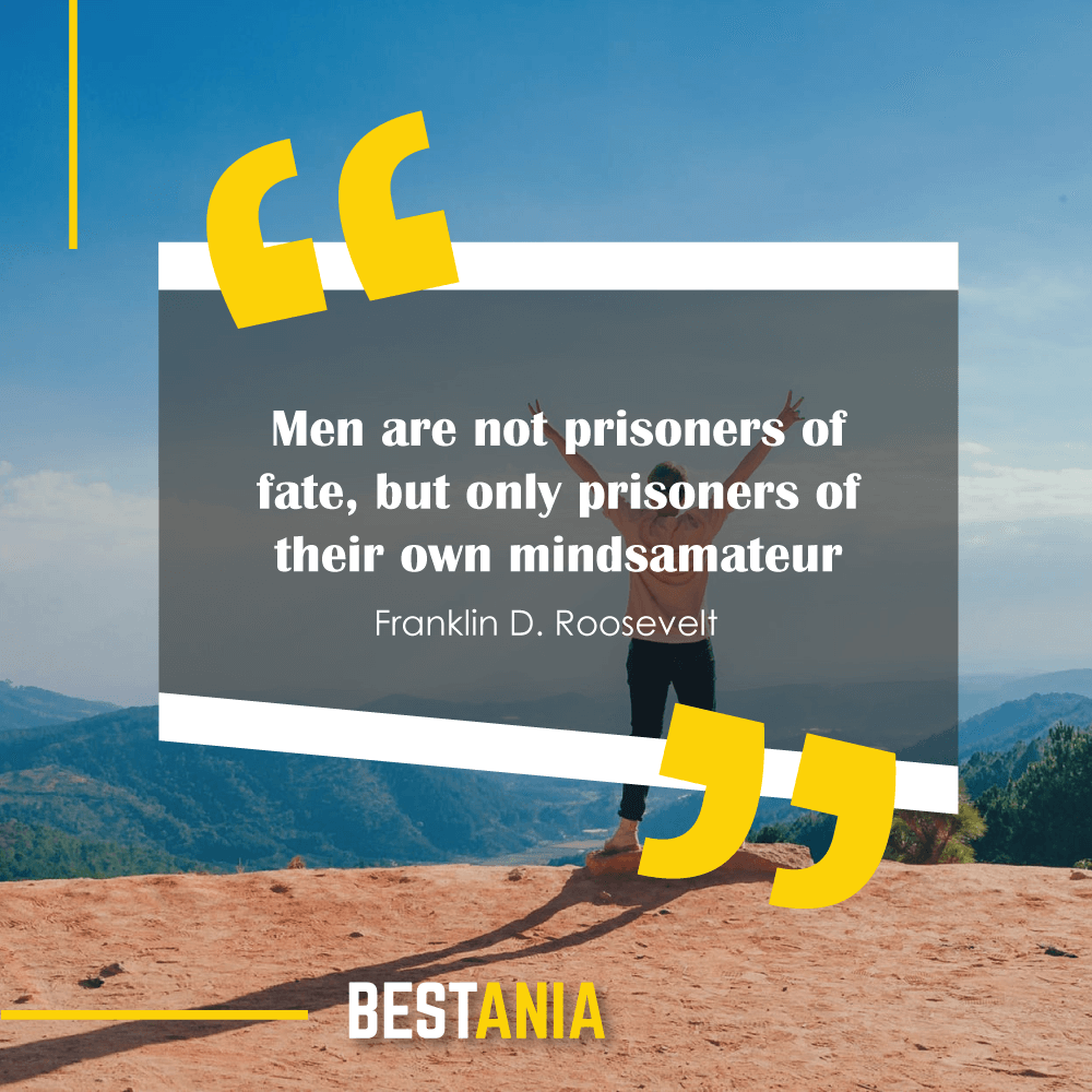 """Men are not prisoners of fate, but only prisoners of their own minds."" - Franklin D. Roosevelt"