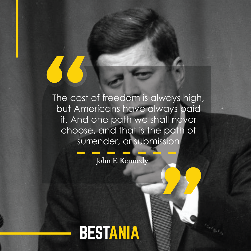 """""""The cost of freedom is always high, but Americans have always paid it. And one path we shall never choose, and that is the path of surrender, or submission."""" – John F. Kennedy"""
