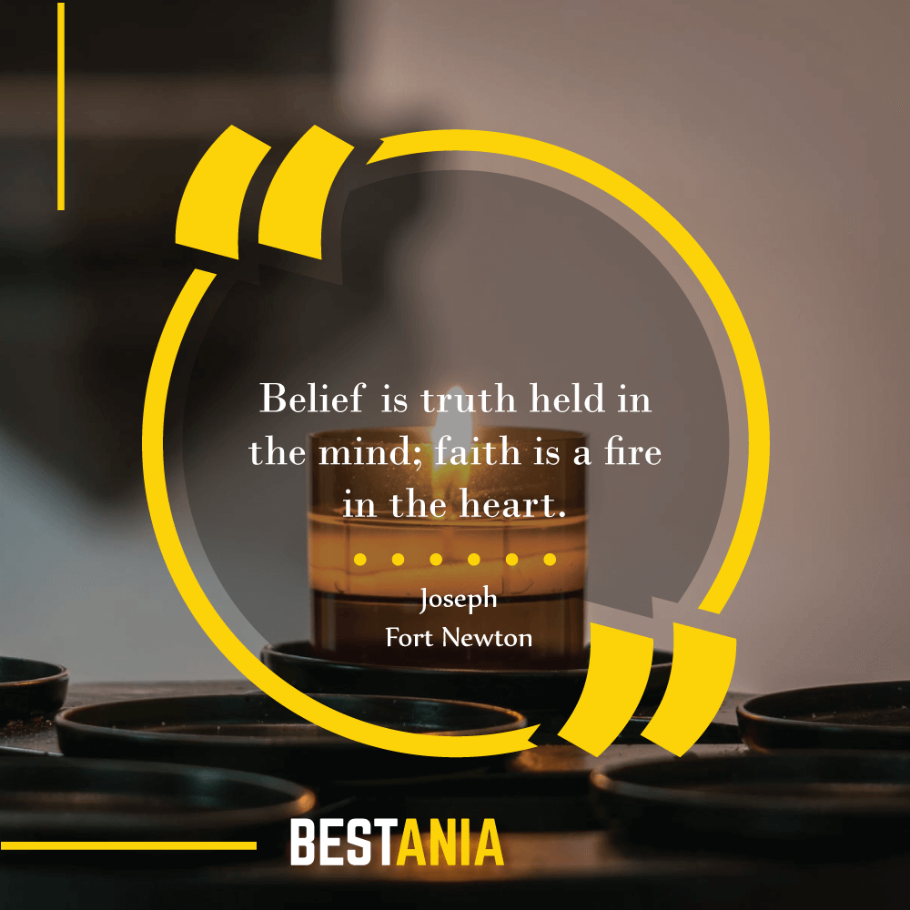 Belief is truth held in the mind; faith is a fire in the heart. – Joseph Fort Newton