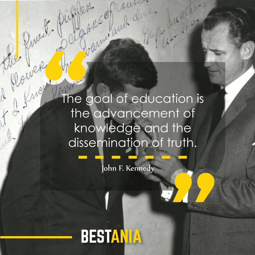 """""""The goal of education is the advancement of knowledge and the dissemination of truth."""" – John F. Kennedy"""