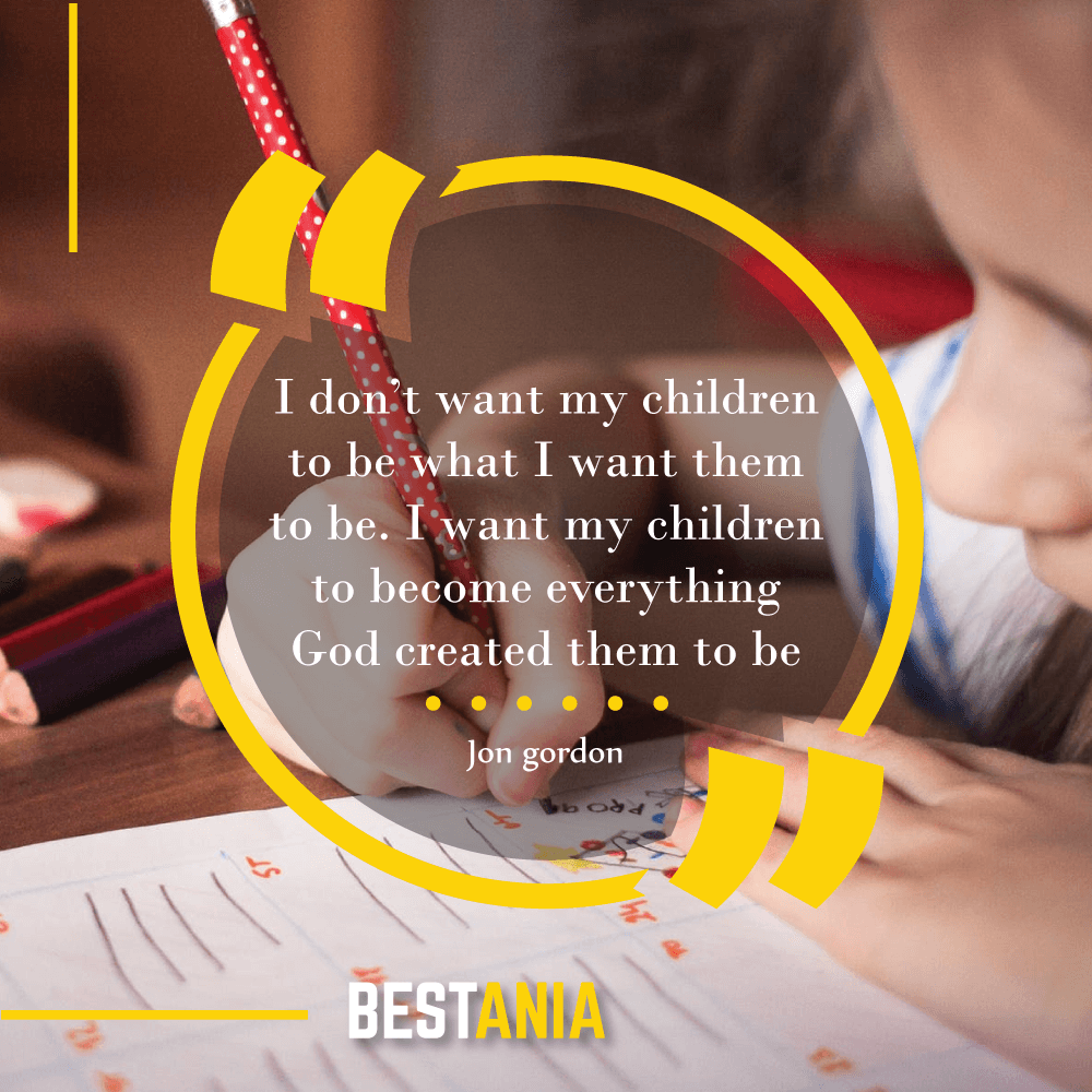 I don't want my children to be what I want them to be. I want my children to become everything God created them to be