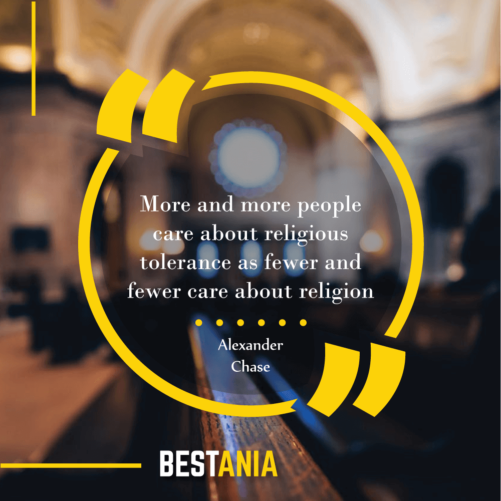 More and more people care about religious tolerance as fewer and fewer care about religion. – Alexander Chase